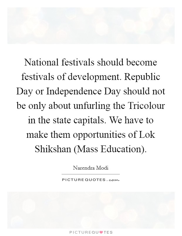 National festivals should become festivals of development. Republic Day or Independence Day should not be only about unfurling the Tricolour in the state capitals. We have to make them opportunities of Lok Shikshan (Mass Education) Picture Quote #1