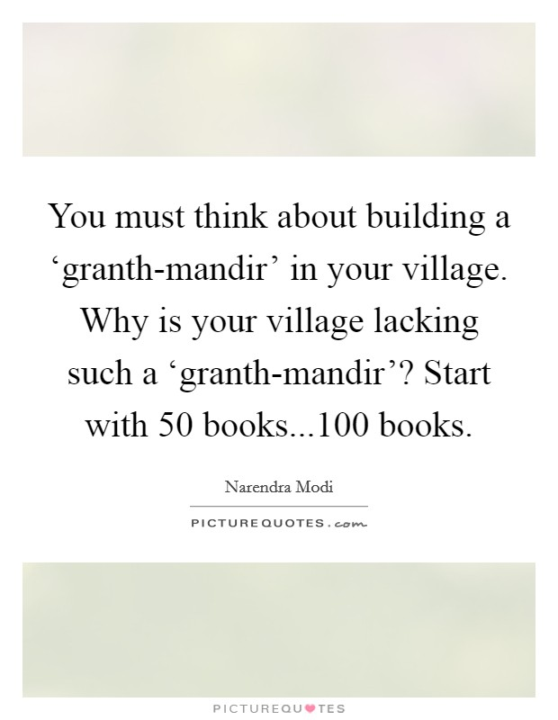 You must think about building a 'granth-mandir' in your village. Why is your village lacking such a 'granth-mandir'? Start with 50 books...100 books Picture Quote #1