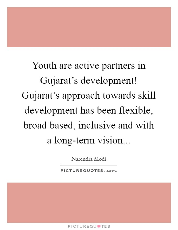 Youth are active partners in Gujarat's development! Gujarat's approach towards skill development has been flexible, broad based, inclusive and with a long-term vision Picture Quote #1
