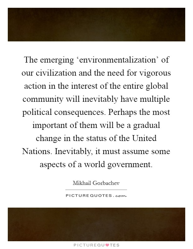 The emerging 'environmentalization' of our civilization and the need for vigorous action in the interest of the entire global community will inevitably have multiple political consequences. Perhaps the most important of them will be a gradual change in the status of the United Nations. Inevitably, it must assume some aspects of a world government Picture Quote #1