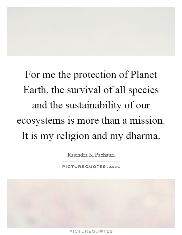 For me the protection of Planet Earth, the survival of all species and the sustainability of our ecosystems is more than a mission. It is my religion and my dharma Picture Quote #1