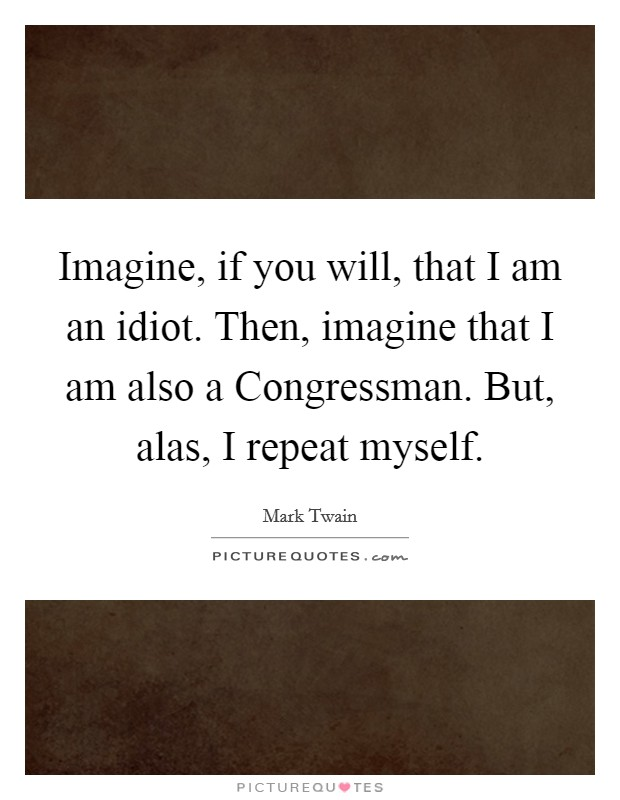 Imagine, if you will, that I am an idiot. Then, imagine that I am also a Congressman. But, alas, I repeat myself Picture Quote #1