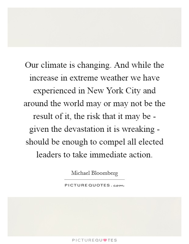 Our climate is changing. And while the increase in extreme weather we have experienced in New York City and around the world may or may not be the result of it, the risk that it may be - given the devastation it is wreaking - should be enough to compel all elected leaders to take immediate action Picture Quote #1