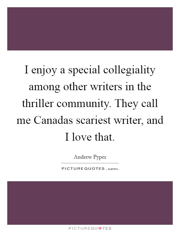 I enjoy a special collegiality among other writers in the thriller community. They call me Canadas scariest writer, and I love that Picture Quote #1