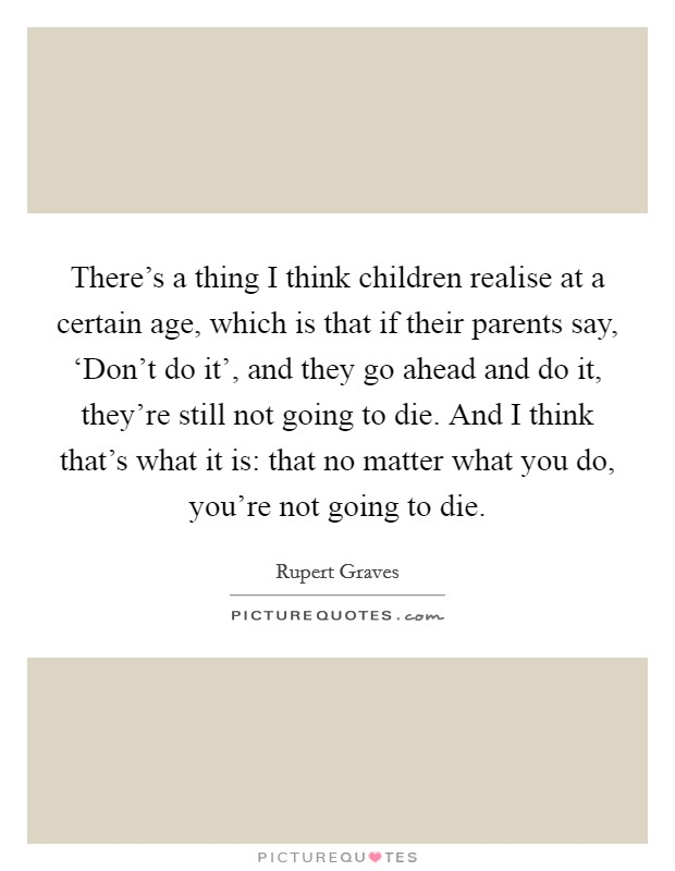 There's a thing I think children realise at a certain age, which is that if their parents say, 'Don't do it', and they go ahead and do it, they're still not going to die. And I think that's what it is: that no matter what you do, you're not going to die Picture Quote #1