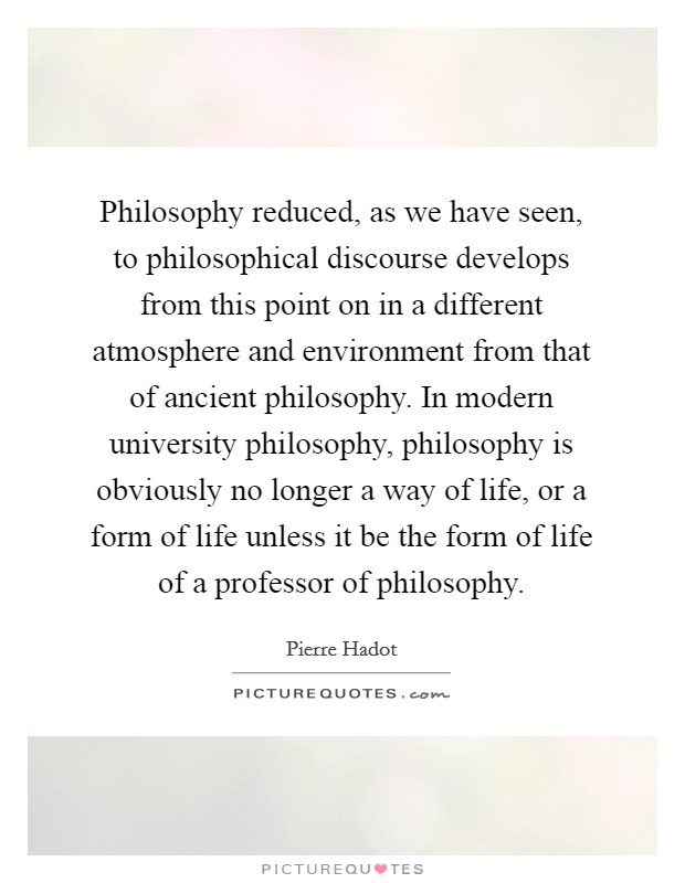 Philosophy reduced, as we have seen, to philosophical discourse develops from this point on in a different atmosphere and environment from that of ancient philosophy. In modern university philosophy, philosophy is obviously no longer a way of life, or a form of life unless it be the form of life of a professor of philosophy Picture Quote #1