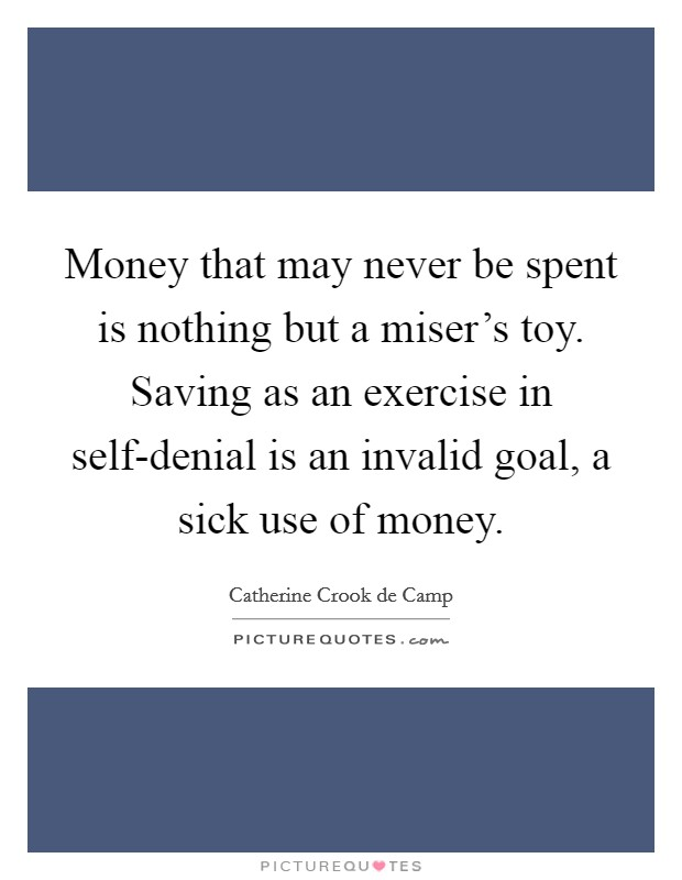 Money that may never be spent is nothing but a miser's toy. Saving as an exercise in self-denial is an invalid goal, a sick use of money Picture Quote #1