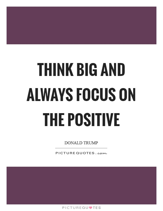 Think BIG and always focus on the positive Picture Quote #1