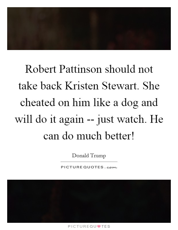 Robert Pattinson should not take back Kristen Stewart. She cheated on him like a dog and will do it again -- just watch. He can do much better! Picture Quote #1