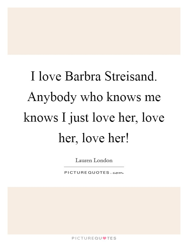 I love Barbra Streisand. Anybody who knows me knows I just love her, love her, love her! Picture Quote #1