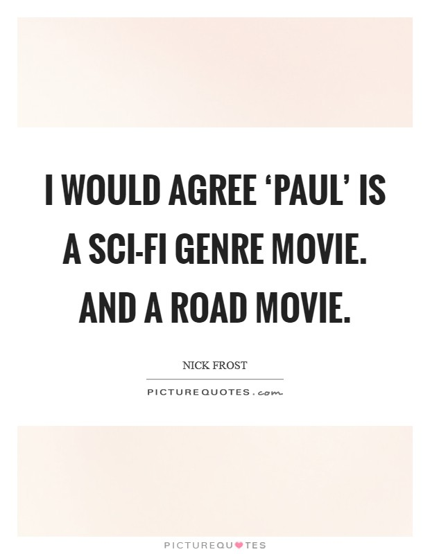 I would agree 'Paul' is a sci-fi genre movie. And a road movie Picture Quote #1
