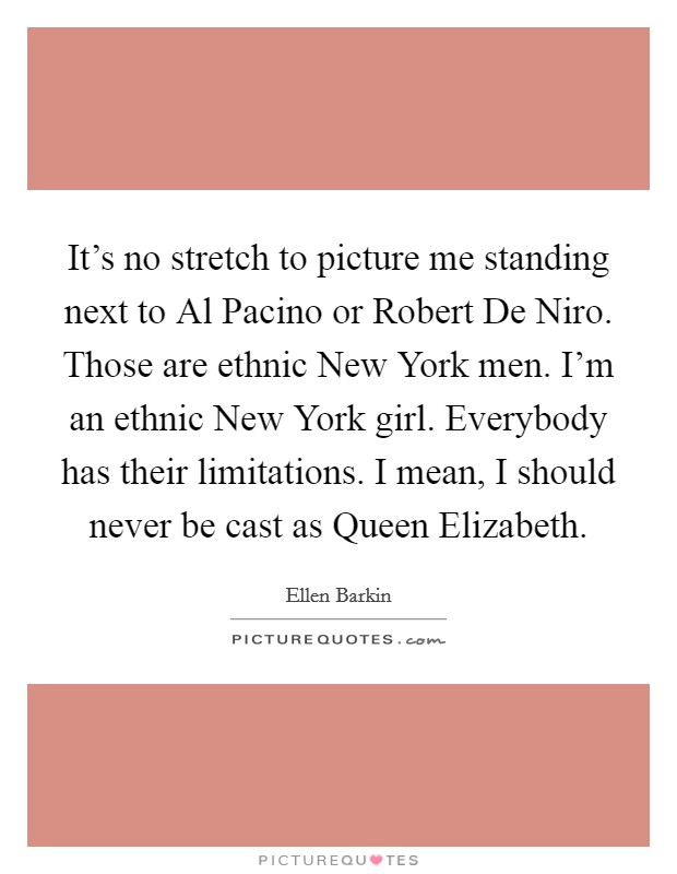It's no stretch to picture me standing next to Al Pacino or Robert De Niro. Those are ethnic New York men. I'm an ethnic New York girl. Everybody has their limitations. I mean, I should never be cast as Queen Elizabeth Picture Quote #1