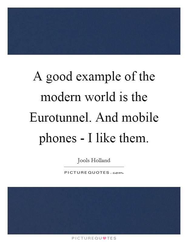 A good example of the modern world is the Eurotunnel. And mobile phones - I like them Picture Quote #1