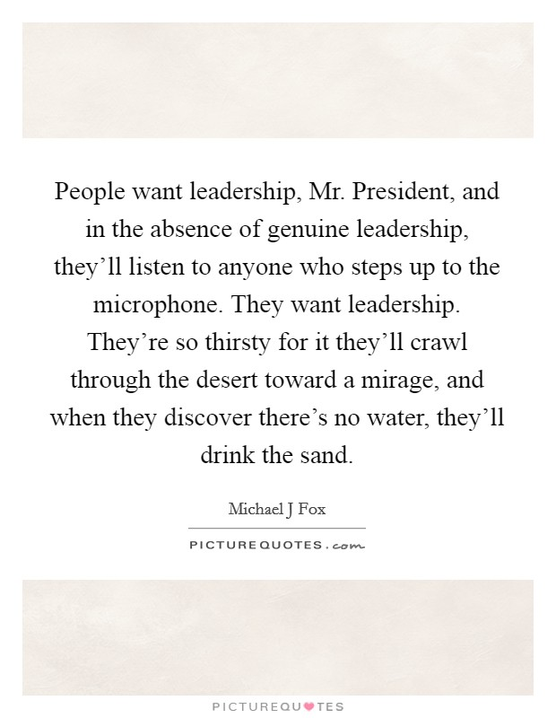 People want leadership, Mr. President, and in the absence of genuine leadership, they'll listen to anyone who steps up to the microphone. They want leadership. They're so thirsty for it they'll crawl through the desert toward a mirage, and when they discover there's no water, they'll drink the sand Picture Quote #1