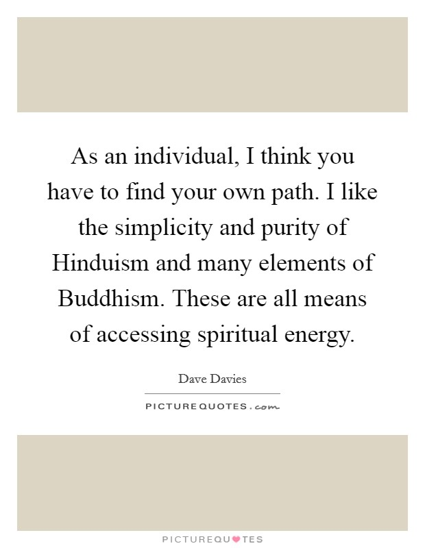 As an individual, I think you have to find your own path. I like the simplicity and purity of Hinduism and many elements of Buddhism. These are all means of accessing spiritual energy Picture Quote #1