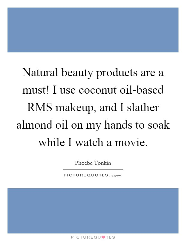 Natural beauty products are a must! I use coconut oil-based RMS makeup, and I slather almond oil on my hands to soak while I watch a movie Picture Quote #1