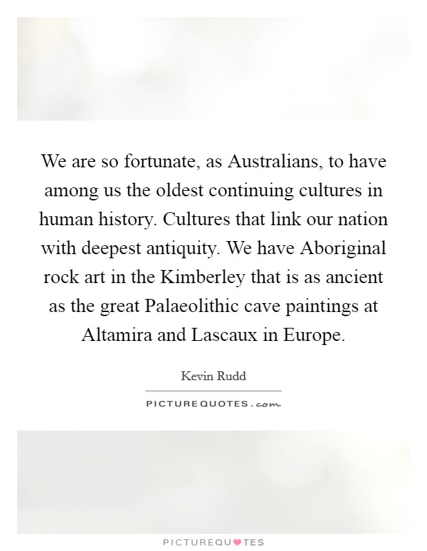 We are so fortunate, as Australians, to have among us the oldest continuing cultures in human history. Cultures that link our nation with deepest antiquity. We have Aboriginal rock art in the Kimberley that is as ancient as the great Palaeolithic cave paintings at Altamira and Lascaux in Europe Picture Quote #1