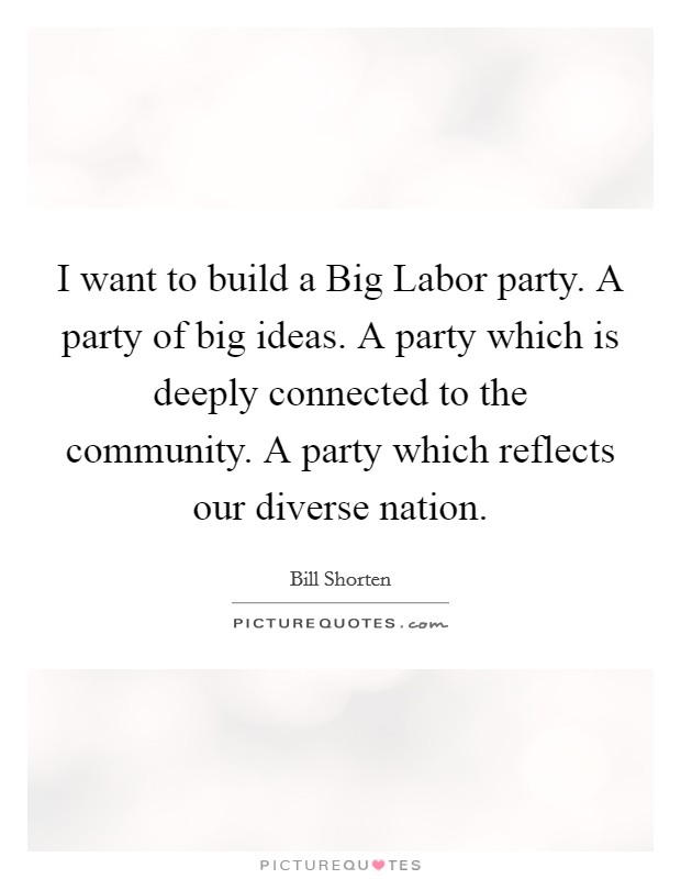 I want to build a Big Labor party. A party of big ideas. A party which is deeply connected to the community. A party which reflects our diverse nation Picture Quote #1
