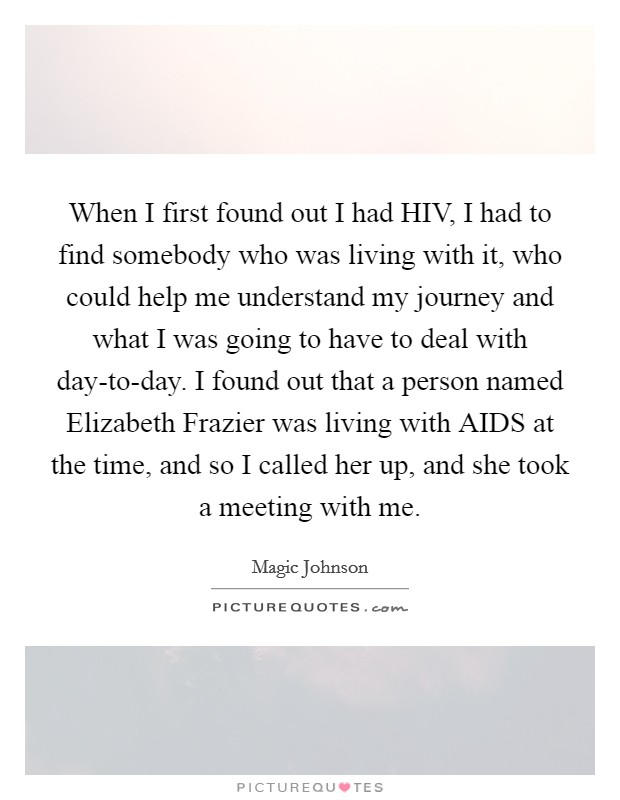 When I first found out I had HIV, I had to find somebody who was living with it, who could help me understand my journey and what I was going to have to deal with day-to-day. I found out that a person named Elizabeth Frazier was living with AIDS at the time, and so I called her up, and she took a meeting with me Picture Quote #1