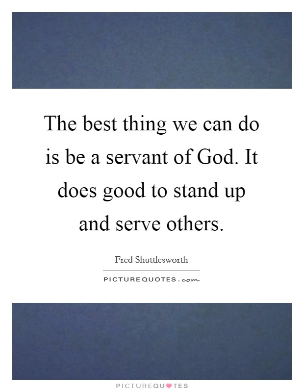 The best thing we can do is be a servant of God. It does good to stand up and serve others Picture Quote #1