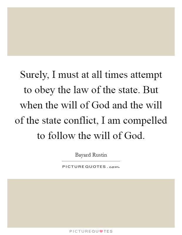 Surely, I must at all times attempt to obey the law of the state. But when the will of God and the will of the state conflict, I am compelled to follow the will of God Picture Quote #1