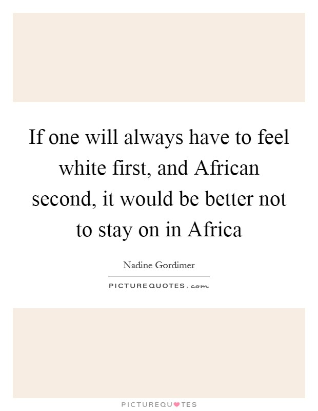 If one will always have to feel white first, and African second, it would be better not to stay on in Africa Picture Quote #1