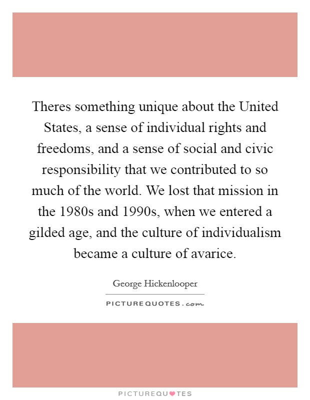 Theres something unique about the United States, a sense of individual rights and freedoms, and a sense of social and civic responsibility that we contributed to so much of the world. We lost that mission in the 1980s and 1990s, when we entered a gilded age, and the culture of individualism became a culture of avarice Picture Quote #1