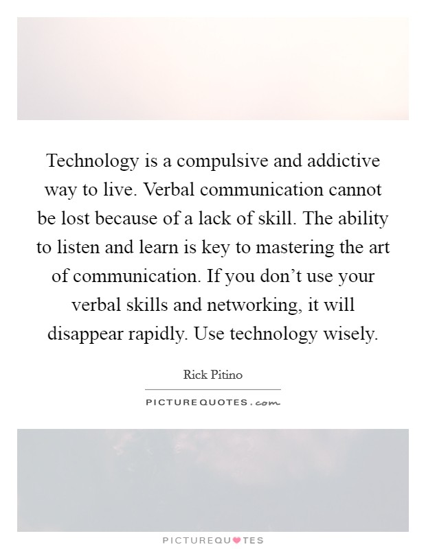 Technology is a compulsive and addictive way to live. Verbal communication cannot be lost because of a lack of skill. The ability to listen and learn is key to mastering the art of communication. If you don't use your verbal skills and networking, it will disappear rapidly. Use technology wisely Picture Quote #1