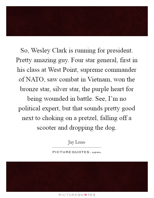 So, Wesley Clark is running for president. Pretty amazing guy. Four star general, first in his class at West Point, supreme commander of NATO, saw combat in Vietnam, won the bronze star, silver star, the purple heart for being wounded in battle. See, I'm no political expert, but that sounds pretty good next to choking on a pretzel, falling off a scooter and dropping the dog Picture Quote #1