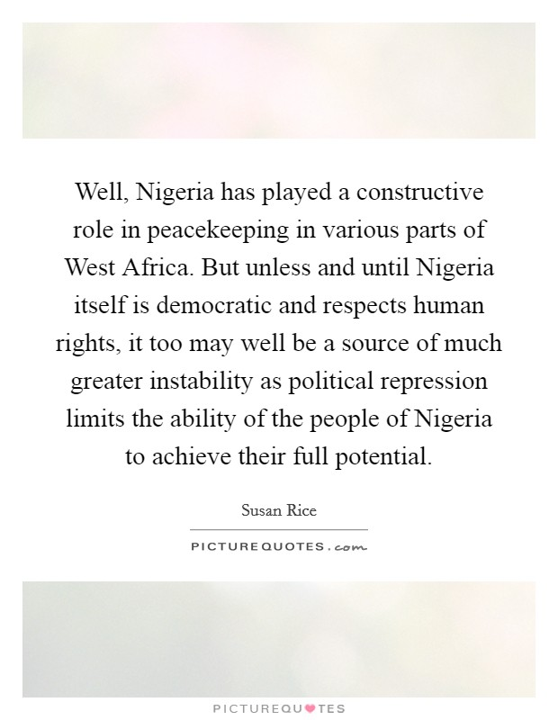 Well, Nigeria has played a constructive role in peacekeeping in various parts of West Africa. But unless and until Nigeria itself is democratic and respects human rights, it too may well be a source of much greater instability as political repression limits the ability of the people of Nigeria to achieve their full potential Picture Quote #1