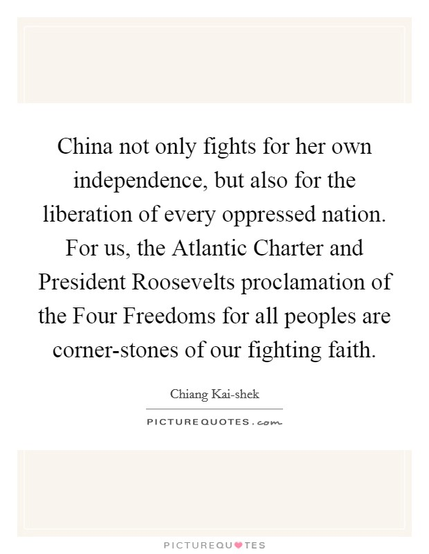 China not only fights for her own independence, but also for the liberation of every oppressed nation. For us, the Atlantic Charter and President Roosevelts proclamation of the Four Freedoms for all peoples are corner-stones of our fighting faith Picture Quote #1
