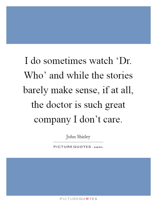 I do sometimes watch 'Dr. Who' and while the stories barely make sense, if at all, the doctor is such great company I don't care Picture Quote #1