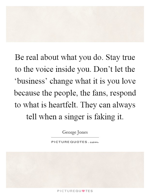 Be real about what you do. Stay true to the voice inside you. Don't let the 'business' change what it is you love because the people, the fans, respond to what is heartfelt. They can always tell when a singer is faking it Picture Quote #1