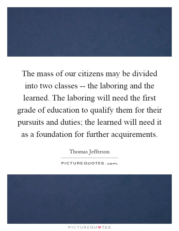 The mass of our citizens may be divided into two classes -- the laboring and the learned. The laboring will need the first grade of education to qualify them for their pursuits and duties; the learned will need it as a foundation for further acquirements Picture Quote #1