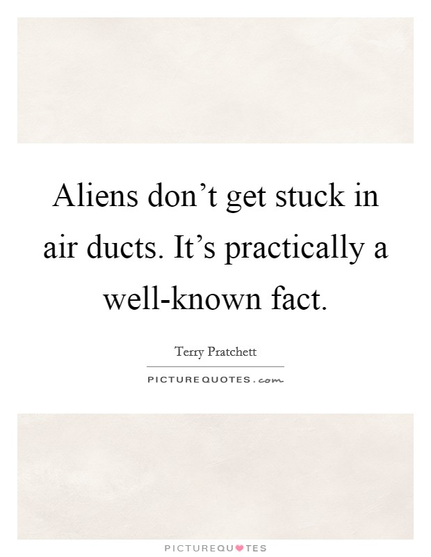 Aliens don't get stuck in air ducts. It's practically a well-known fact Picture Quote #1