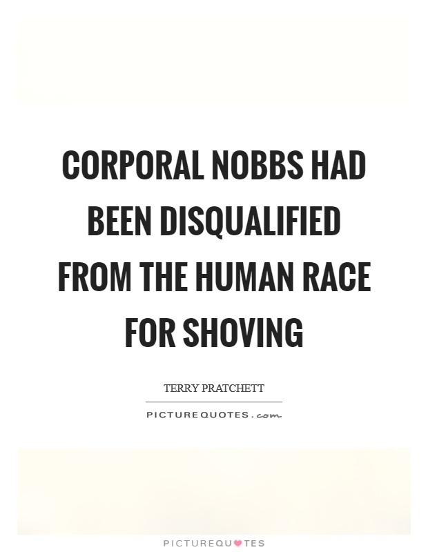 Corporal Nobbs had been disqualified from the human race for shoving Picture Quote #1
