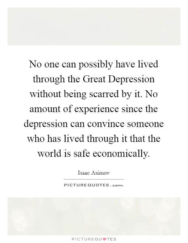 No one can possibly have lived through the Great Depression without being scarred by it. No amount of experience since the depression can convince someone who has lived through it that the world is safe economically Picture Quote #1