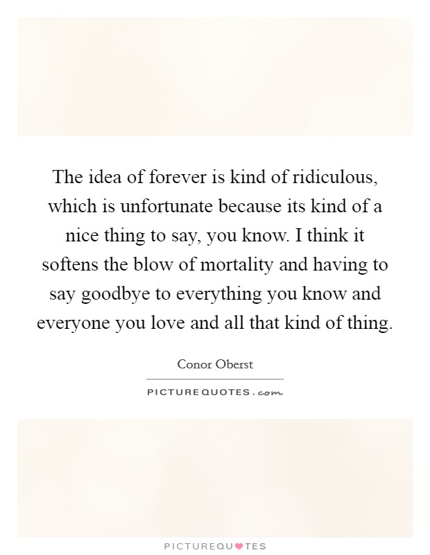 The idea of forever is kind of ridiculous, which is unfortunate because its kind of a nice thing to say, you know. I think it softens the blow of mortality and having to say goodbye to everything you know and everyone you love and all that kind of thing Picture Quote #1