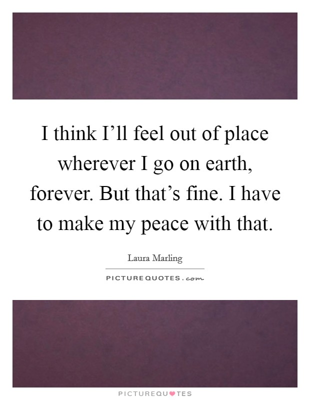 I think I'll feel out of place wherever I go on earth, forever. But that's fine. I have to make my peace with that Picture Quote #1