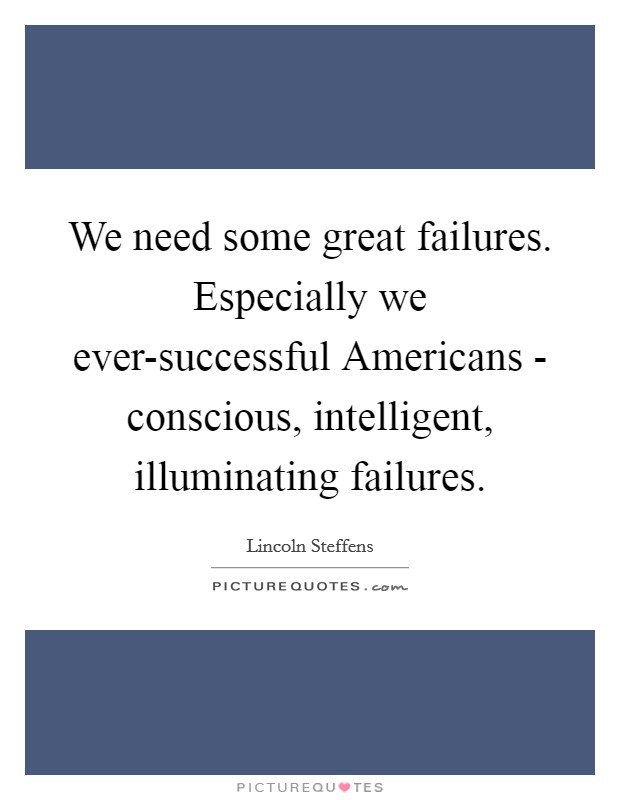 We need some great failures. Especially we ever-successful Americans - conscious, intelligent, illuminating failures Picture Quote #1