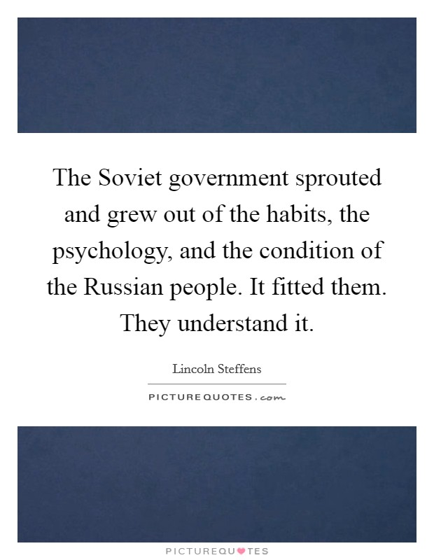 The Soviet government sprouted and grew out of the habits, the psychology, and the condition of the Russian people. It fitted them. They understand it Picture Quote #1