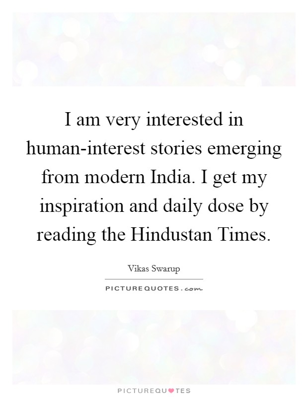 I am very interested in human-interest stories emerging from modern India. I get my inspiration and daily dose by reading the Hindustan Times Picture Quote #1