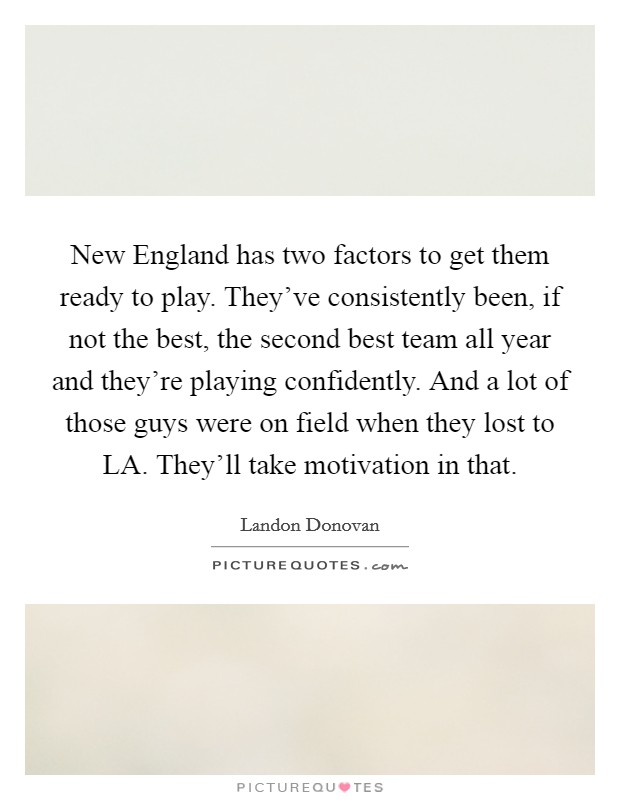 New England has two factors to get them ready to play. They've consistently been, if not the best, the second best team all year and they're playing confidently. And a lot of those guys were on field when they lost to LA. They'll take motivation in that Picture Quote #1
