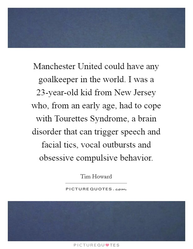Manchester United could have any goalkeeper in the world. I was a 23-year-old kid from New Jersey who, from an early age, had to cope with Tourettes Syndrome, a brain disorder that can trigger speech and facial tics, vocal outbursts and obsessive compulsive behavior Picture Quote #1