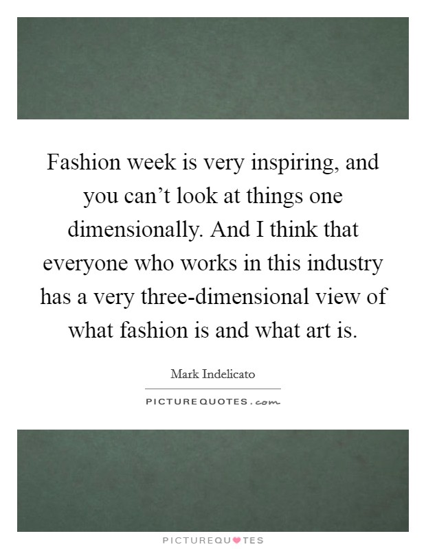 Fashion week is very inspiring, and you can't look at things one dimensionally. And I think that everyone who works in this industry has a very three-dimensional view of what fashion is and what art is Picture Quote #1
