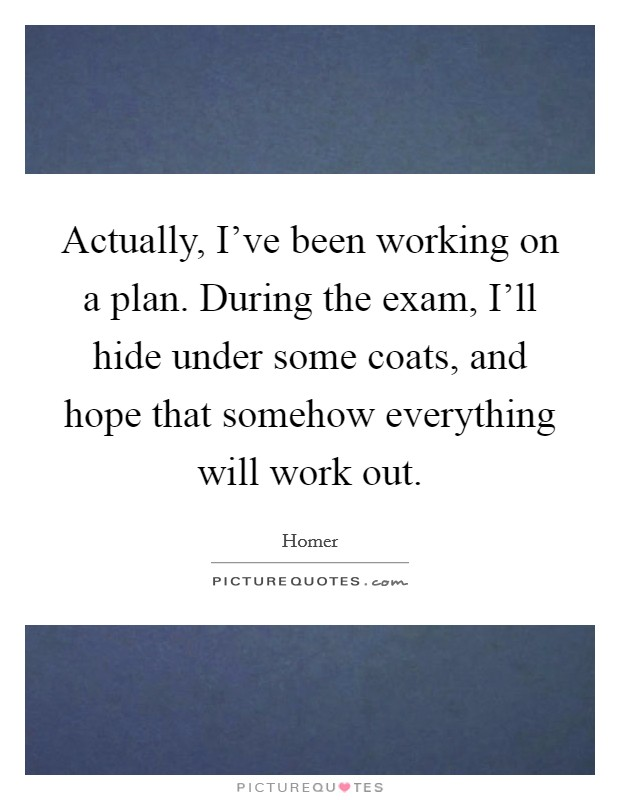 Actually, I've been working on a plan. During the exam, I'll hide under some coats, and hope that somehow everything will work out Picture Quote #1