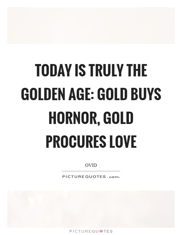 Today is truly the Golden Age: gold buys hornor, gold procures love Picture Quote #1