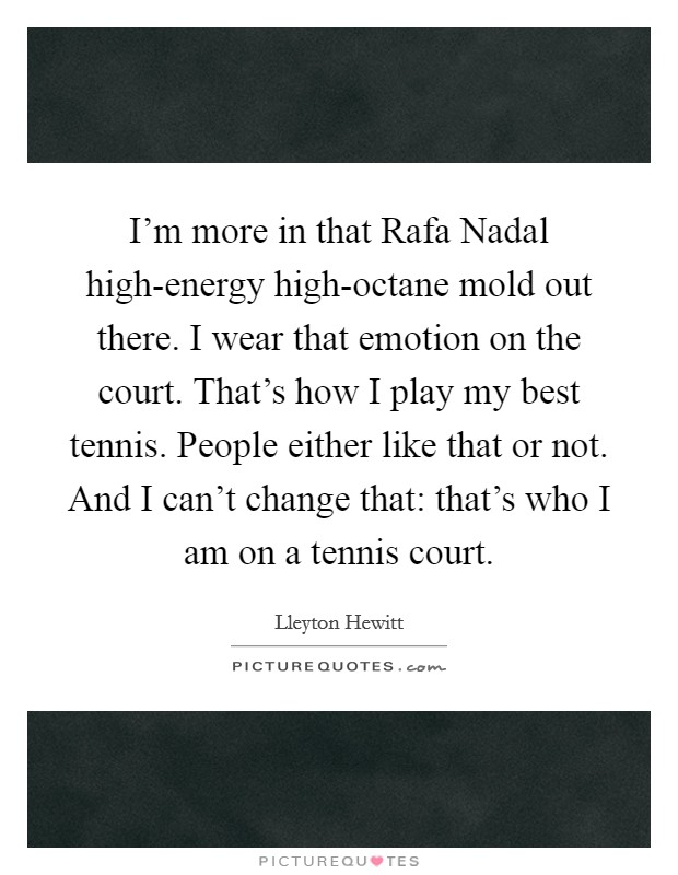 I'm more in that Rafa Nadal high-energy high-octane mold out there. I wear that emotion on the court. That's how I play my best tennis. People either like that or not. And I can't change that: that's who I am on a tennis court Picture Quote #1