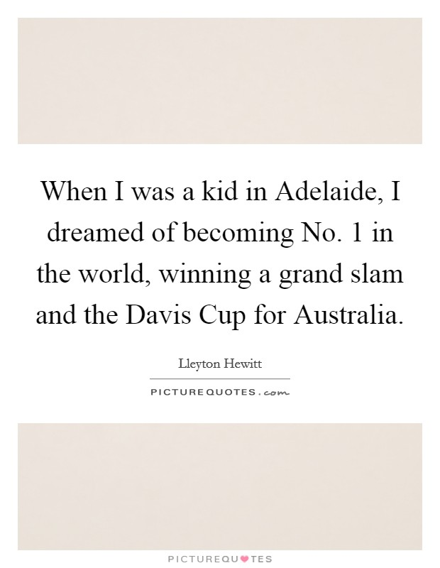 When I was a kid in Adelaide, I dreamed of becoming No. 1 in the world, winning a grand slam and the Davis Cup for Australia Picture Quote #1