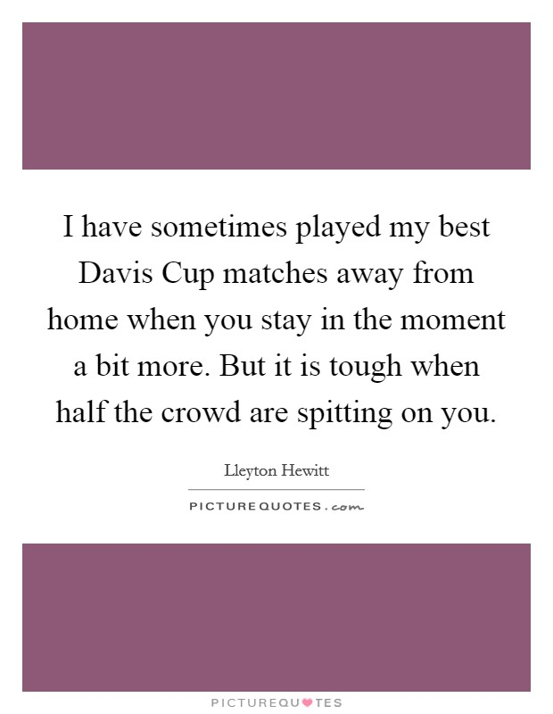 I have sometimes played my best Davis Cup matches away from home when you stay in the moment a bit more. But it is tough when half the crowd are spitting on you Picture Quote #1